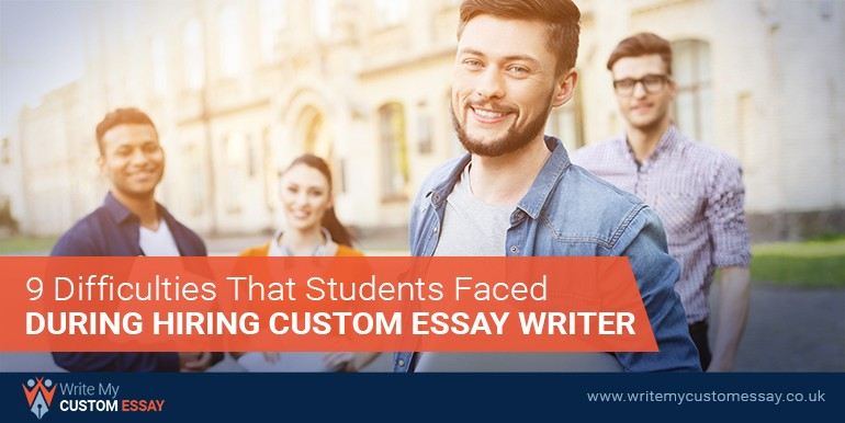 9 Difficulties That Students Faced During Hiring Custom Essay Writer